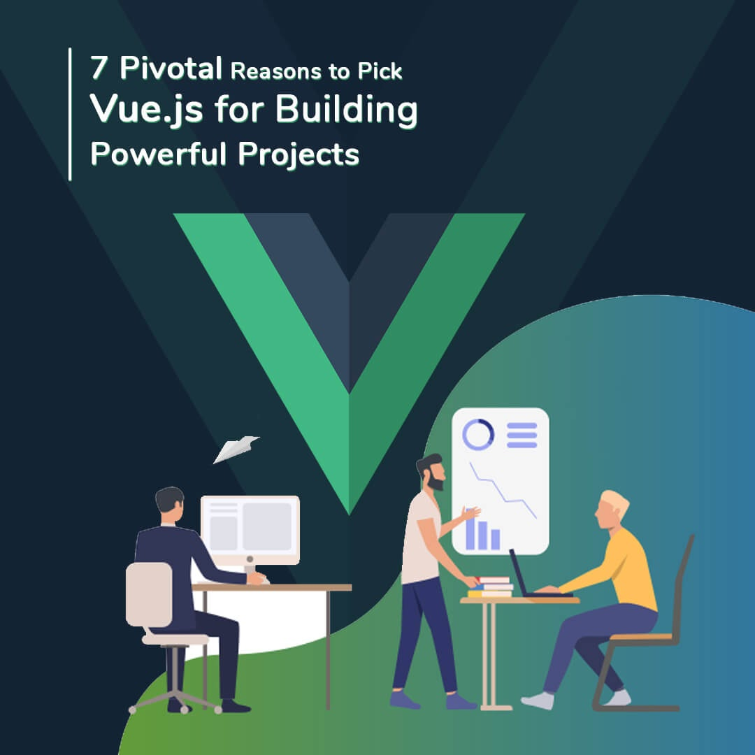 7 Pivotal Reasons to Pick Vue.js for Building Powerful Projects